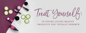DO NOT USE Blog_Treat-yourself_18-Young-Living-Beauty-Products-You-Totally-Deserve_Header_US
